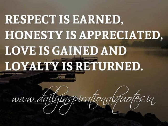 Respect Is Earned Honesty Is Appreciated Love Is Gained And