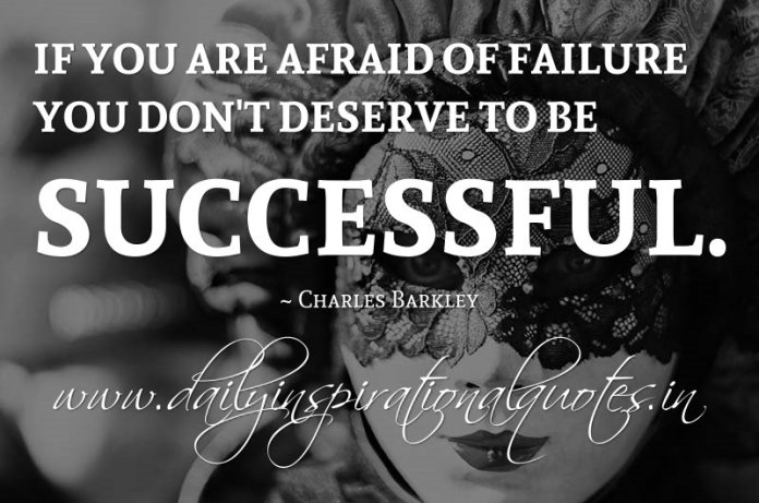 If you are afraid of failure you don't deserve to be successful. ~ Charles Barkley