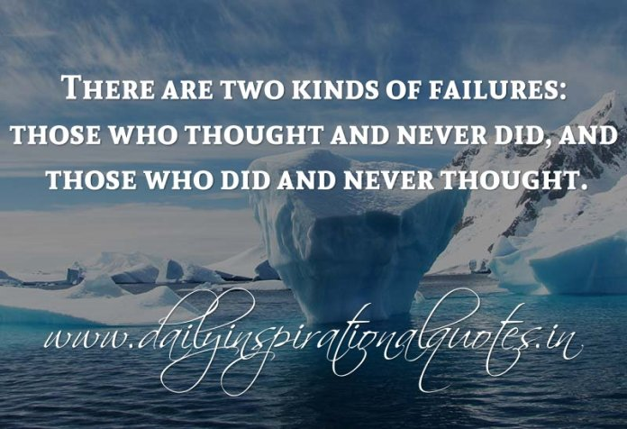 There are two kinds of failures: those who thought and never did, and those who did and never thought. ~ Anonymous