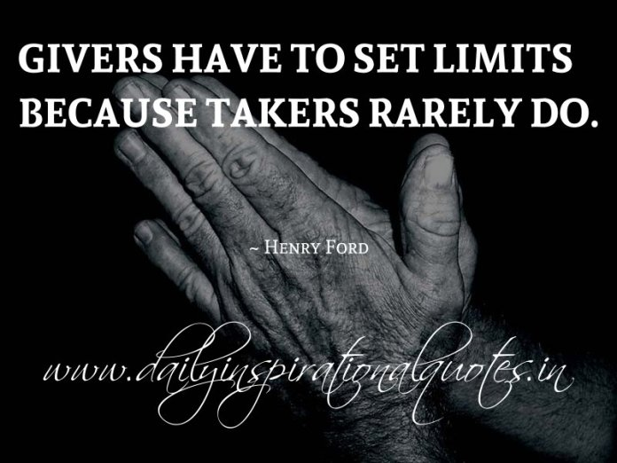 Givers have to set limits because takers rarely do. ~ Henry Ford