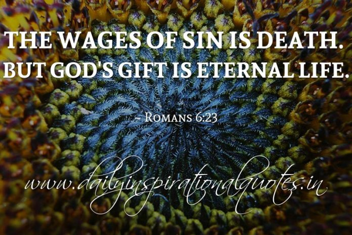 The wages of sin is death. But God's gift is eternal life. ~ Romans 6:23