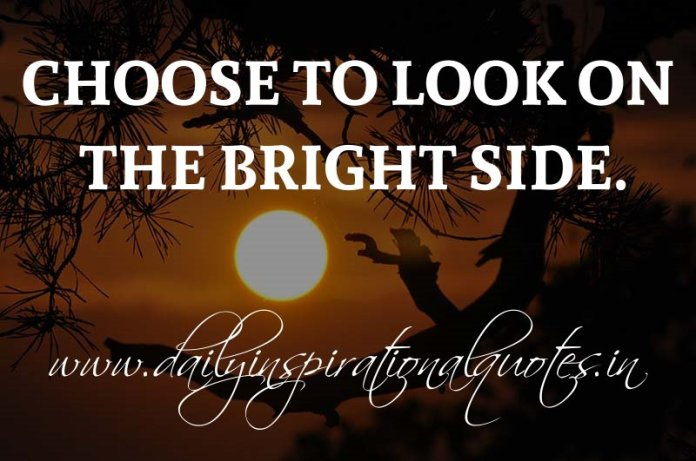 Choose to look on the bright side. ~ Anonymous