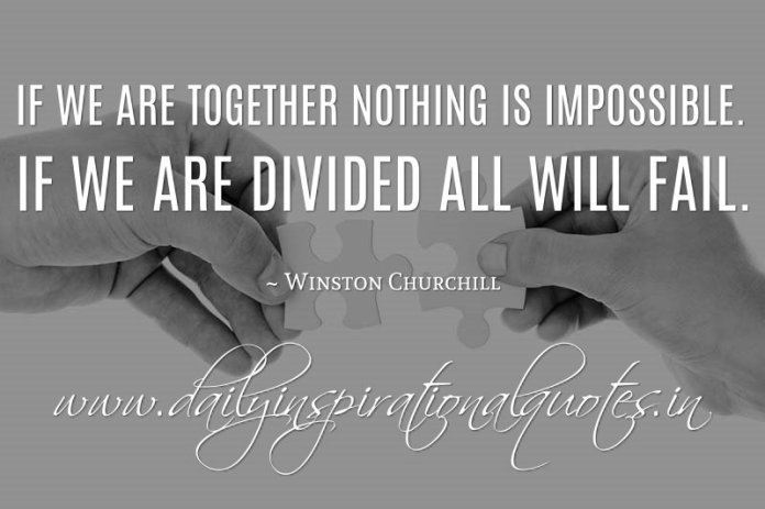 If we are together nothing is impossible. If we are divided all will fail. ~ Winston Churchill