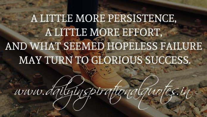 A little more persistence, a little more effort, and what seemed hopeless failure may turn to glorious success. ~ Anonymous