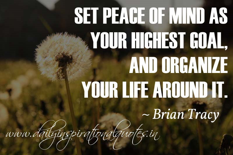 Set Peace Of Mind As Your Highest Goal, And Organize Your Life Around It. ~  Brian Tracyu2026 ( Inspiring Quotes )