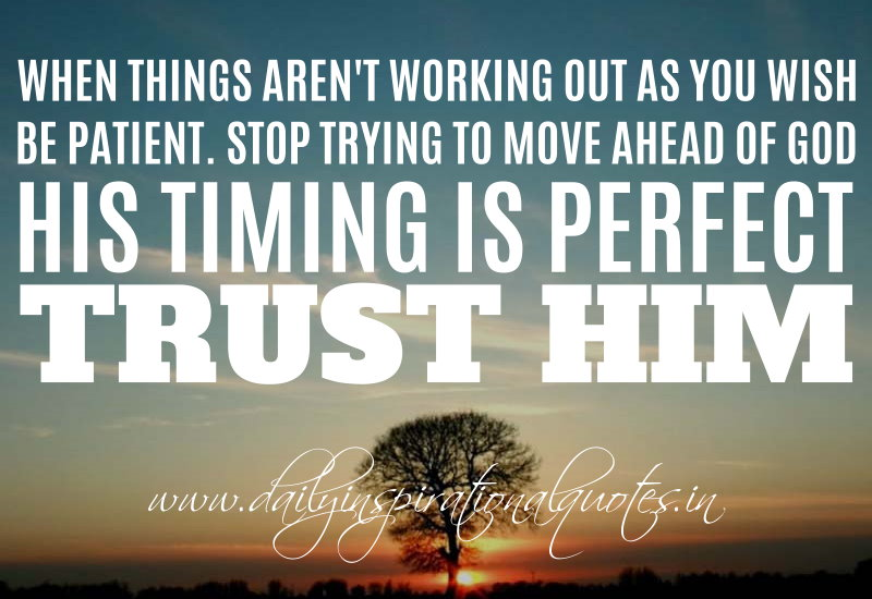 When Things Arent Working Out As You Wish Be Patient Stop Trying