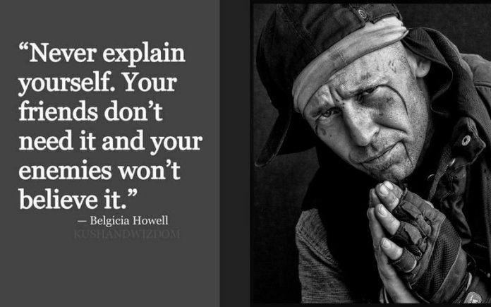 Never explain yourself. You friends don't need it and your enemies won't believe it. ~ Belgicia Howell