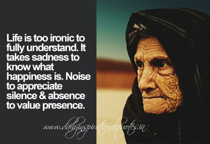 Life is too ironic to fully understand. It takes sadness to know what happiness is.