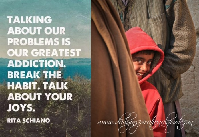 Talking about our problems is our greatest addiction. break the habit. talk about your joys. ~ Rita Schiano