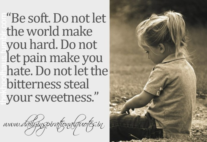 Be soft, Do not let the world make you hard. Do not let pain make you hate. Do not