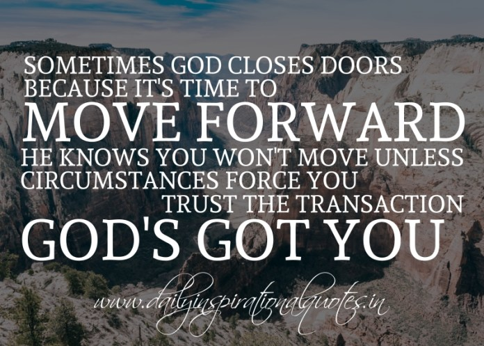 Sometimes God closes doors because it's time to move forward. He knows you won't move unless circumstances force you. trust the transaction. God's got you.