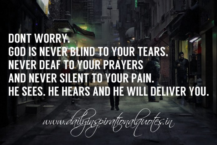 Don't worry. God is never blind to your tears, never deaf to your prayers and never silent to your pain. He sees. He hears and He will deliver you.