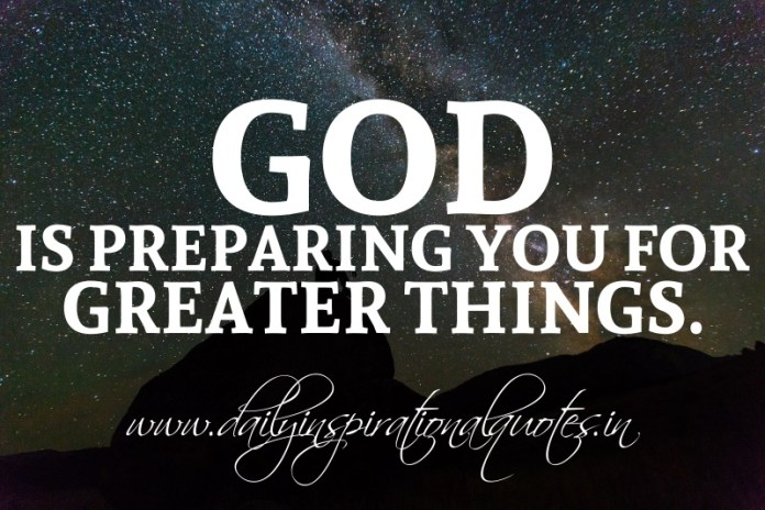 God is preparing you for greater things.