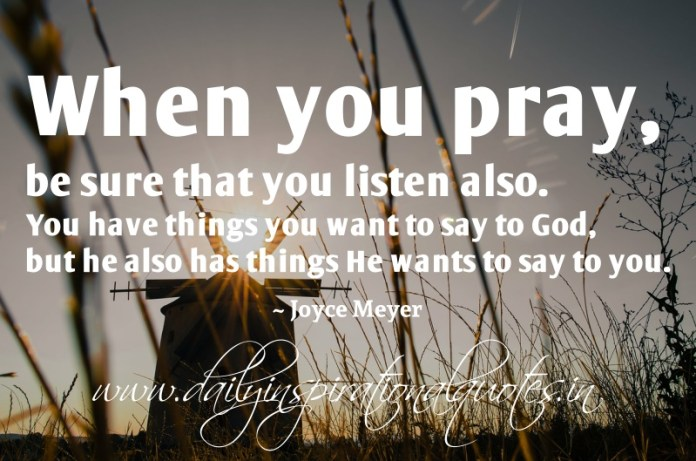 When you pray, be sure that you listen also. You have things you want to say to God, but he also has things He wants to say to you. ~ Joyce Meyer