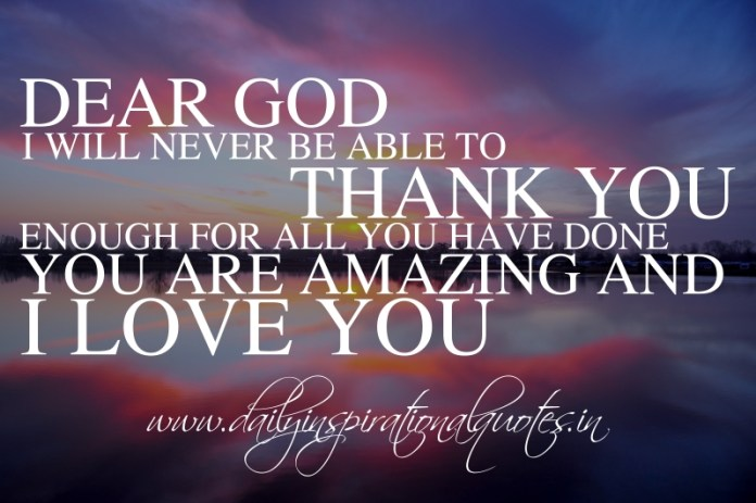 Dear God, I will never be able to thank you enough for all you have done. you are amazing and I love you.