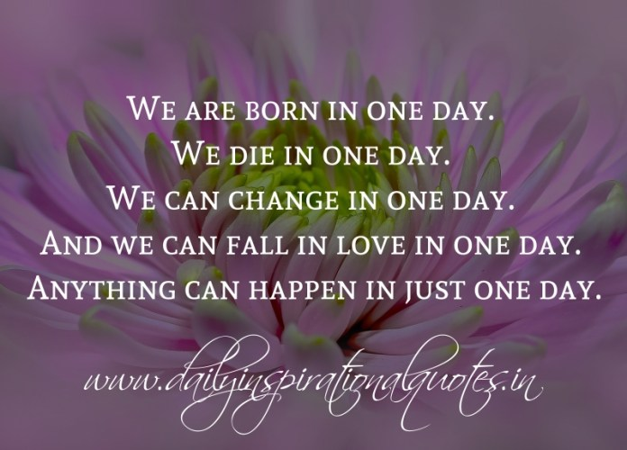 We are born in one day. We die in one day. We can change in one day. And we can fall in love in one day. Anything can happen in just one day.