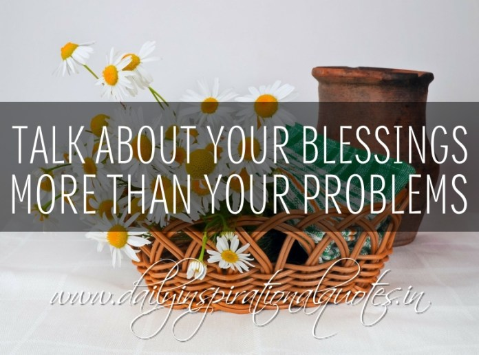 Talk about your blessings more than your problems.