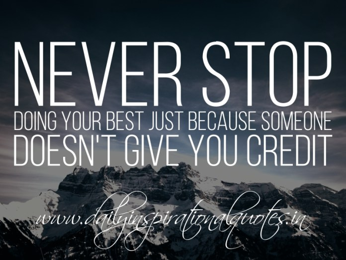Never stop doing your best just because someone doesn't give you credit.