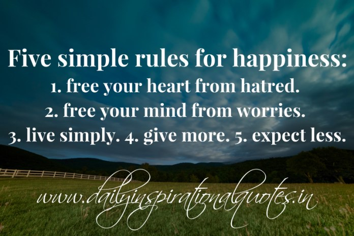 Five simple rules for happiness: 1. free your heart from hatred. 2. free your mind from worries. 3. live simply. 4. give more. 5. expect less.