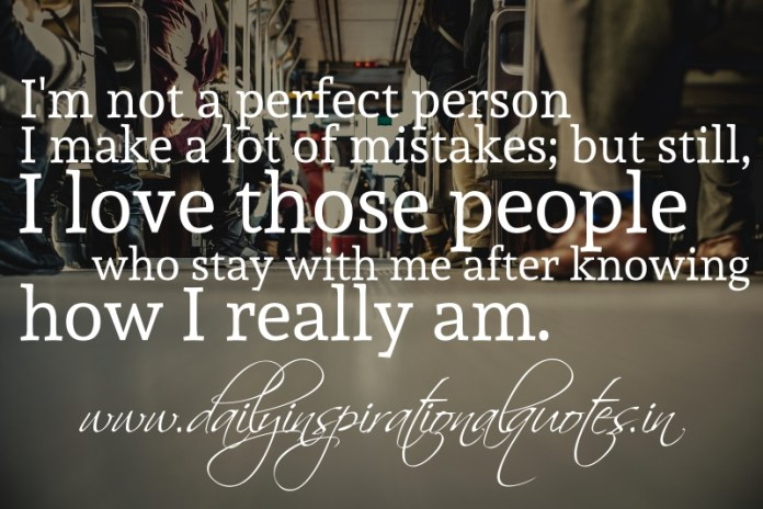 I'm not a perfect person, I make a lot of mistakes; but still, I love those people who stay with me after knowing how I really am.