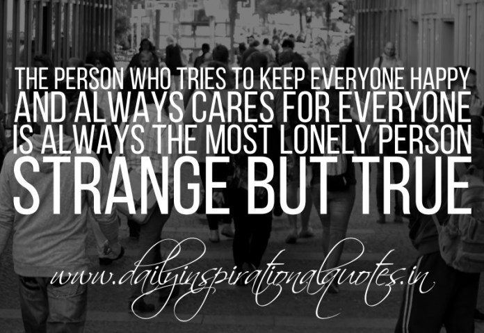 The person who tries to keep everyone happy and always cares for everyone is always the most lonely person. strange but true.