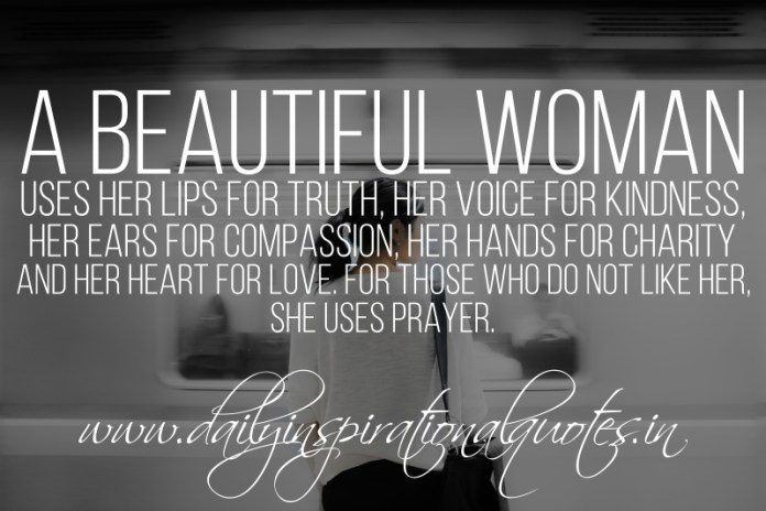 A beautiful woman uses her lips for truth, her voice for kindness, her ears for compassion, her hands for charity and her heart for love. for those who do not like her, she uses prayer.