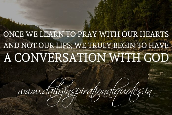 Once we learn to pray with our hearts, and not our lips; we truly begin to have a conversation with God.