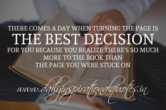 There comes a day when turning the page is the best decision for you because you realize there's so much more to the book than the page you were stuck on.