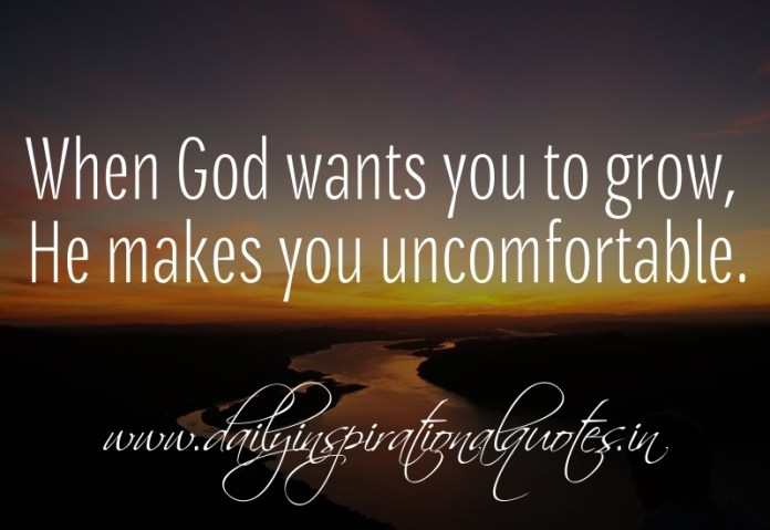 When God wants you to grow, He makes you uncomfortable.