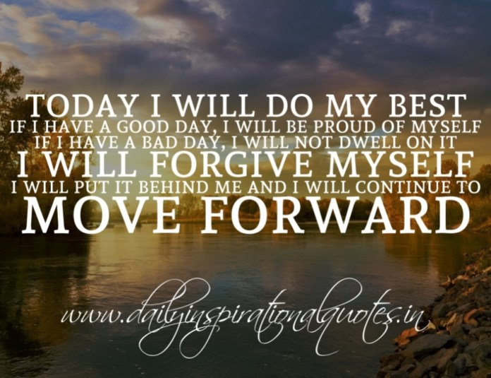 Today I will do my best. If I have a good day, I will be proud of myself. If I have a bad day, I will not dwell on it. I will forgive myself, I will put it behind me and I will continue to move forward.