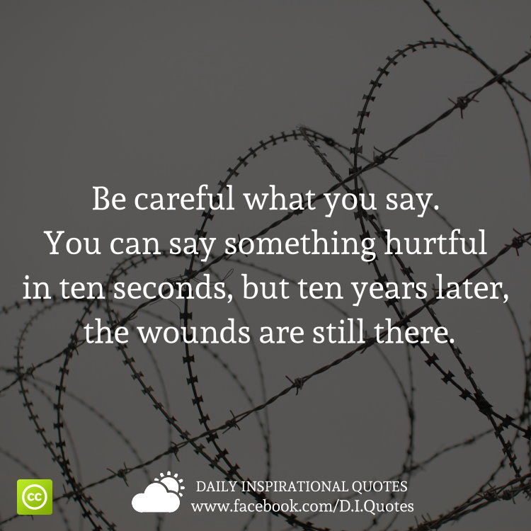 Be careful what you say. You can say something hurtful