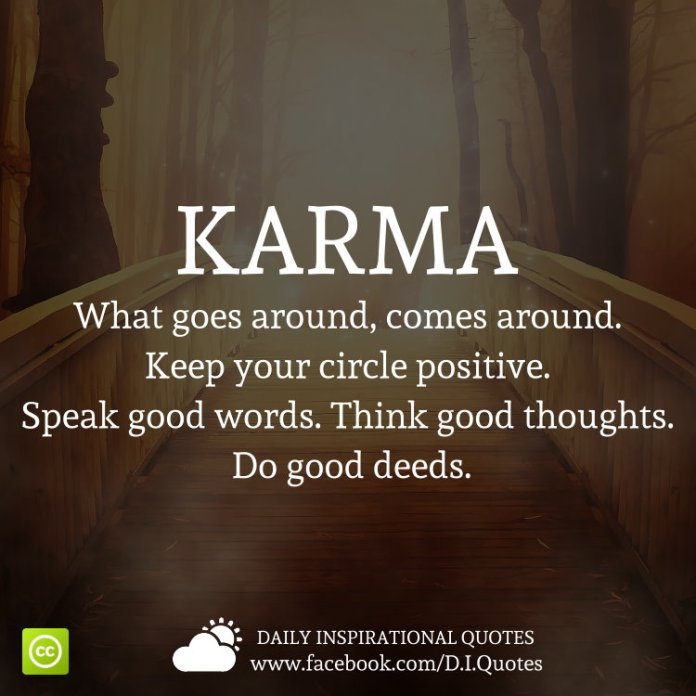 Karma, What goes around, comes around. Keep your circle positive. Speak good words. Think good thoughts. Do good deeds.