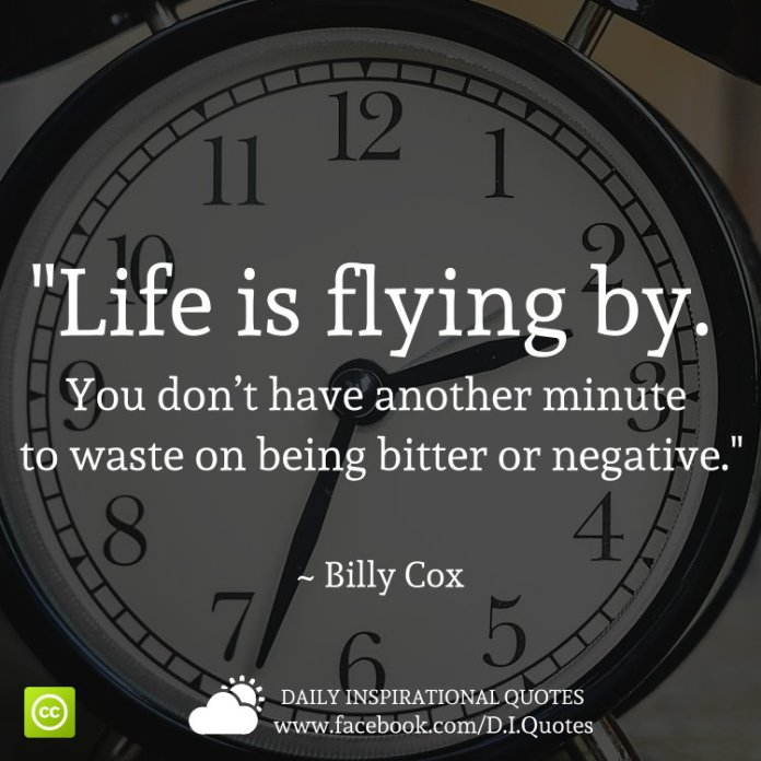 """Life is flying by. You don't have another minute to waste on being bitter or negative."" ~ Billy Cox"