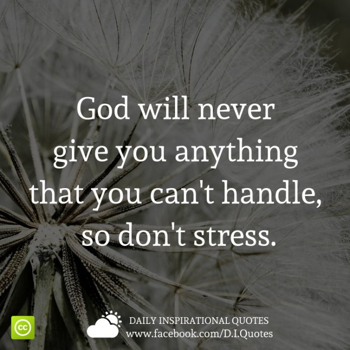 God will never give you anything that you can't handle, so don't stress.