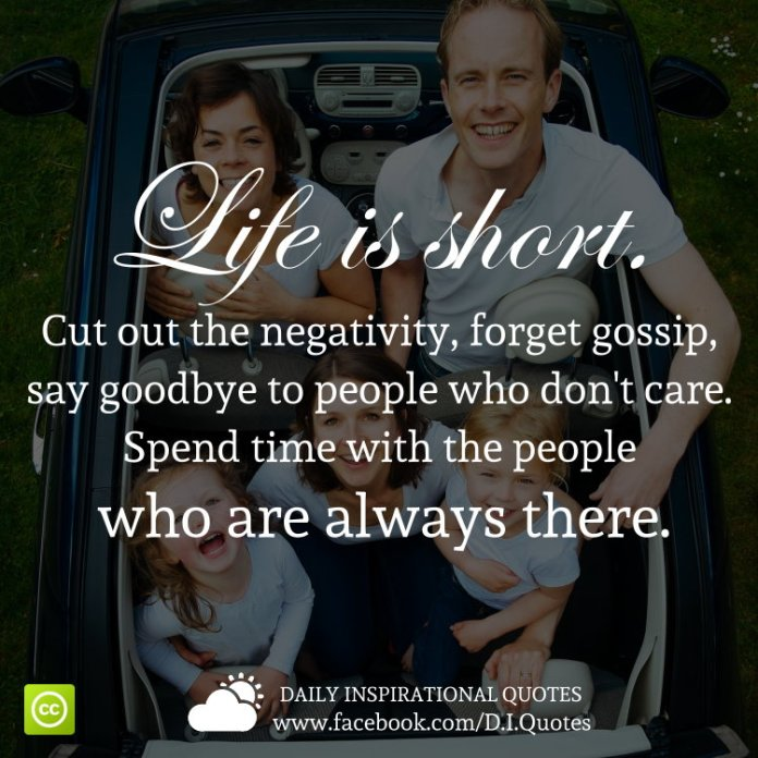 Life is short. Cut out the negativity, forget gossip, say goodbye to people who don't care. Spend time with the people who are always there.