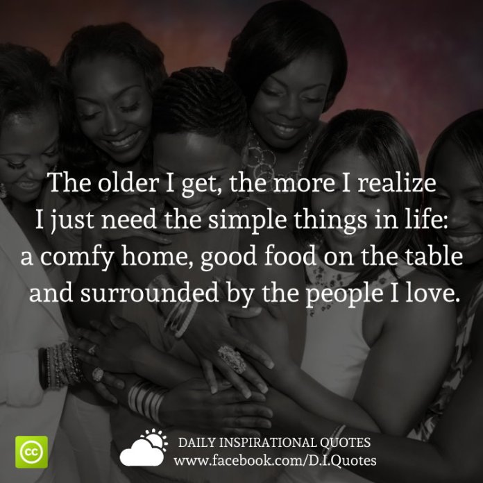 The older I get, the more I realize I just need the simple things in life: a comfy home, good food on the table and surrounded by the people I love.