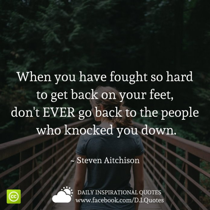 When you have fought so hard to get back on your feet, don't EVER go back to the people who knocked you down. ~ Steven Aitchison