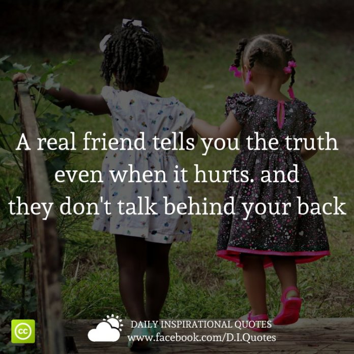 A real friend tells you the truth, even when it hurts. And they don't talk behind your back.