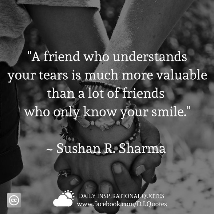"""""""A friend who understands your tears is much more valuable than a lot of friends who only know your smile."""" ~ Sushan R. Sharma"""