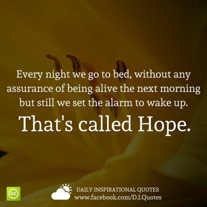 Every night we go to bed, without any assurance of being alive the next morning but still we set the alarm to wake up. That's called Hope.
