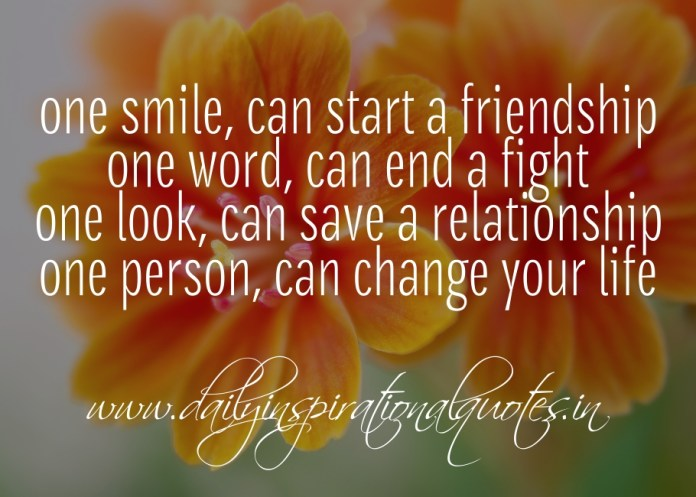 One smile, can start a friendship. One word, can end a fight. One look, can save a relationship. One person, can change your life.