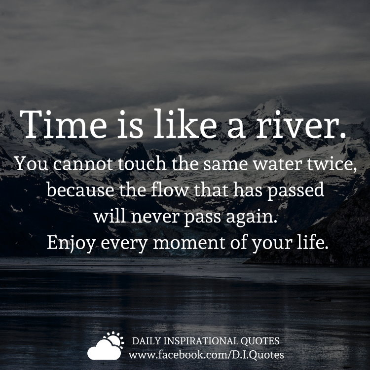 Time is like a river. You cannot touch the same water twice