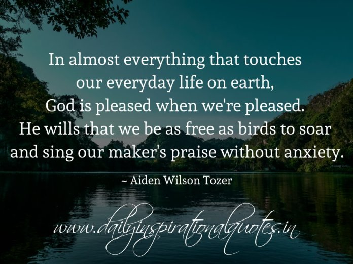 In almost everything that touches our everyday life on earth, God is pleased when we're pleased. He wills that we be as free as birds to soar and sing our maker's praise without anxiety. ~ Aiden Wilson Tozer