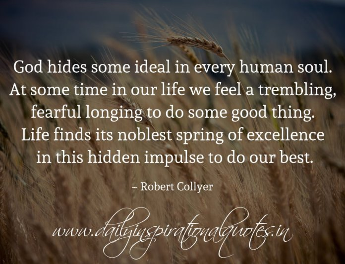 God hides some ideal in every human soul. At some time in our life we feel a trembling, fearful longing to do some good thing. Life finds its noblest spring of excellence in this hidden impulse to do our best. ~ Robert Collyer