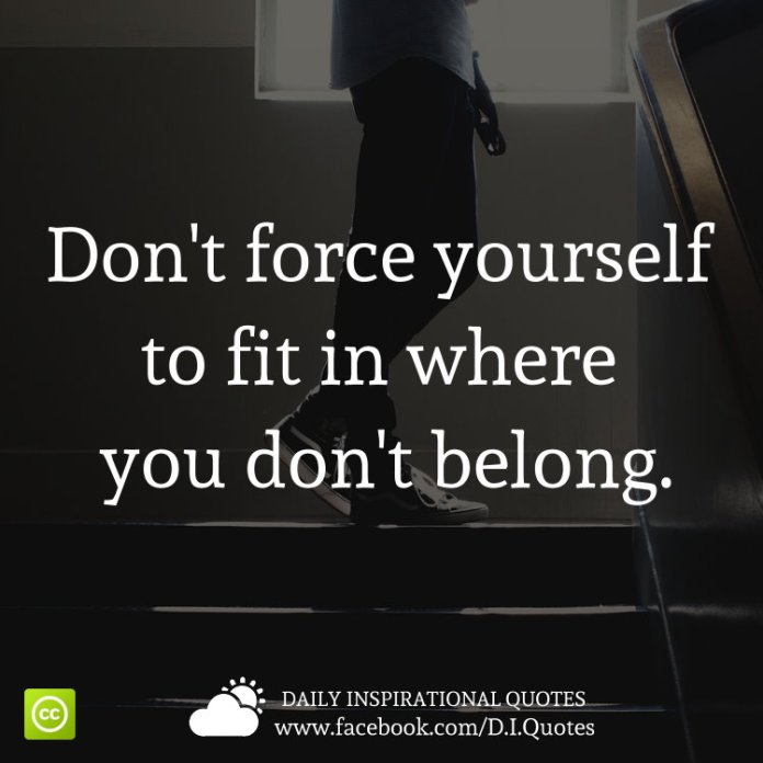 Dont Force Yourself To Fit In Where You Dont Belong
