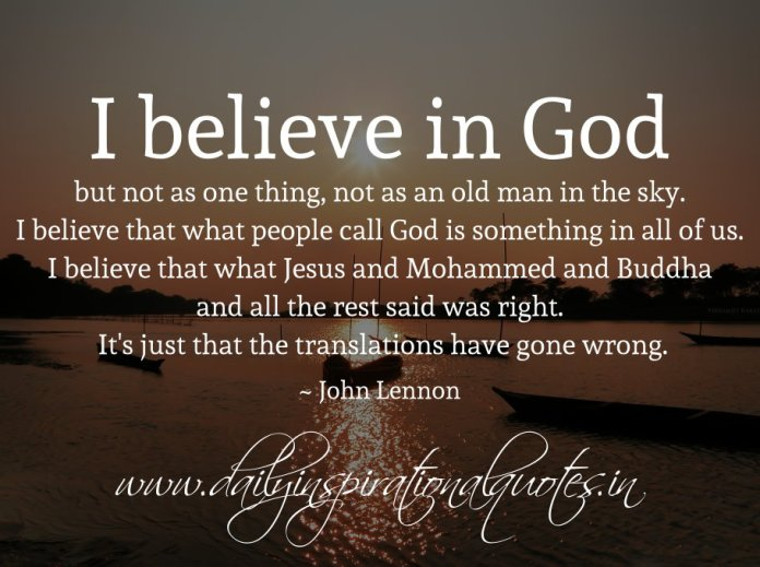 I believe in God, but not as one thing, not as an old man in the sky. I believe that what people call God is something in all of us. I believe that what Jesus and Mohammed and Buddha and all the rest said was right. It's just that the translations have gone wrong. ~ John Lennon