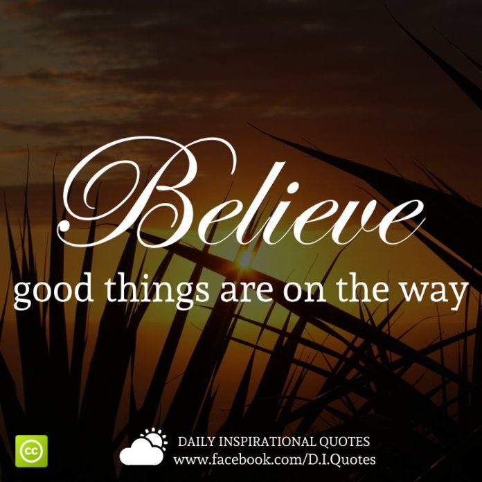 Believe good things are on the way.