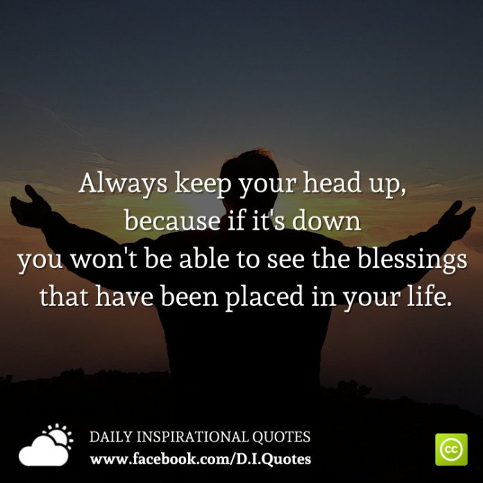 Always Keep Your Head Up Because If Its Down You Wont Be Able To See