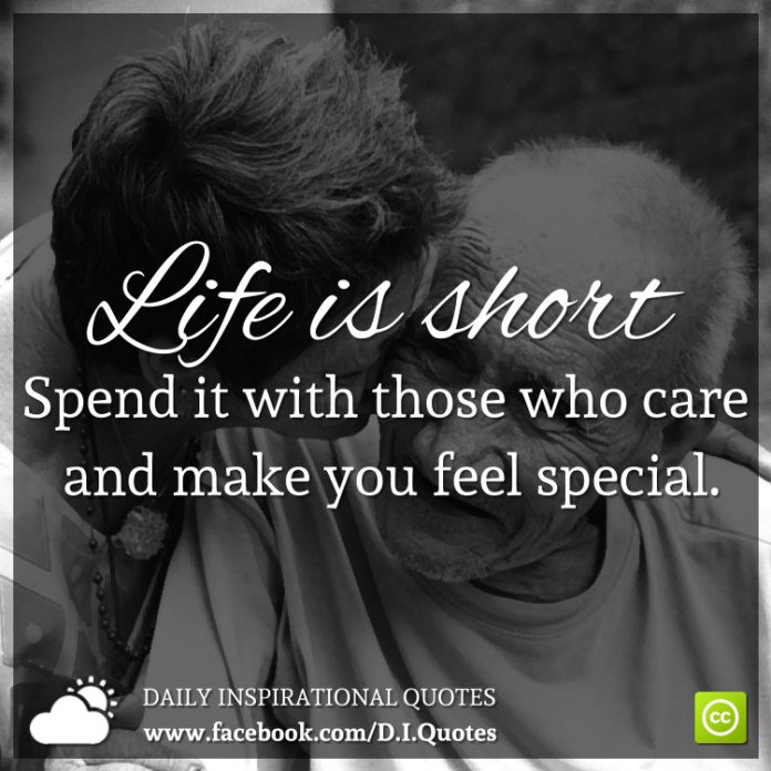 Life Is Short Spend It With Those Who Care And Make You Feel Special