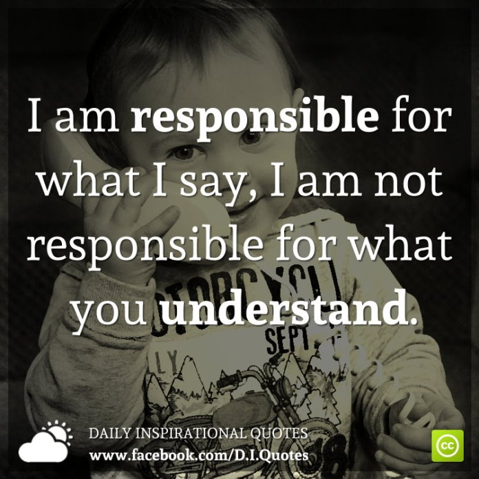 I am responsible for what I say, I am not responsible for what you understand.
